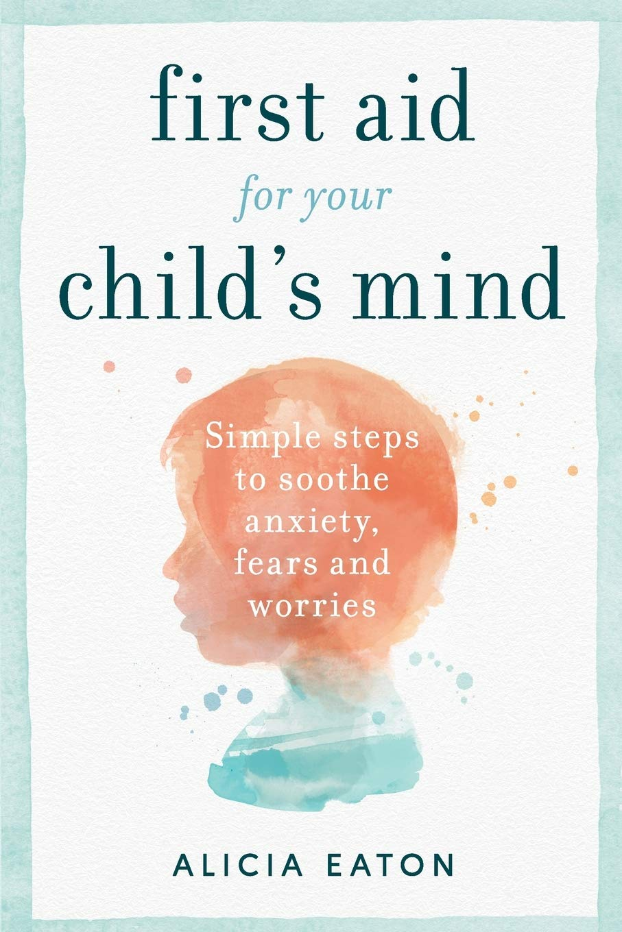 First Aid for your Child's Mind: Simple steps to soothe anxiety, fears and worries book cover